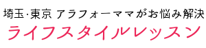 【埼玉・東京】アラフォーママのライフスタイルレッスン